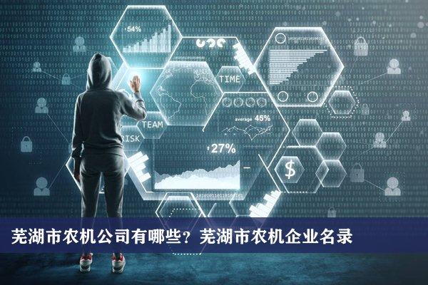 芜湖市农机公司有哪些?芜湖农机企业名录