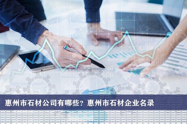 惠州市石材公司有哪些?惠州石材企业名录