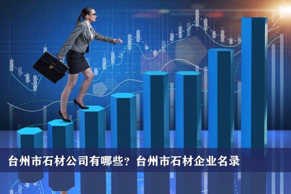 台州市石材公司有哪些?台州石材企业名录