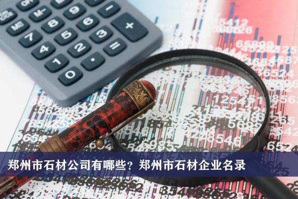 郑州市石材公司有哪些?郑州石材企业名录