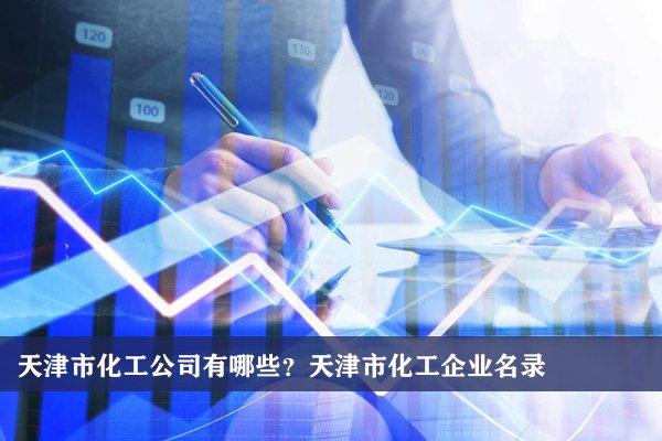 天津市化工公司有哪些?天津化工企业名录