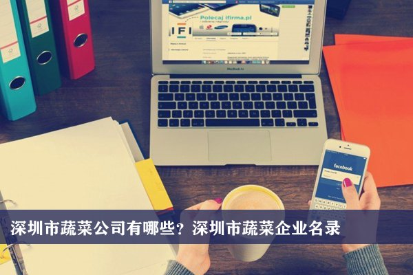 深圳市蔬菜公司有哪些?深圳蔬菜企业名录