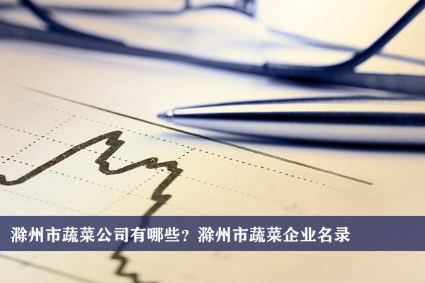 滁州市蔬菜公司有哪些?滁州蔬菜企业名录