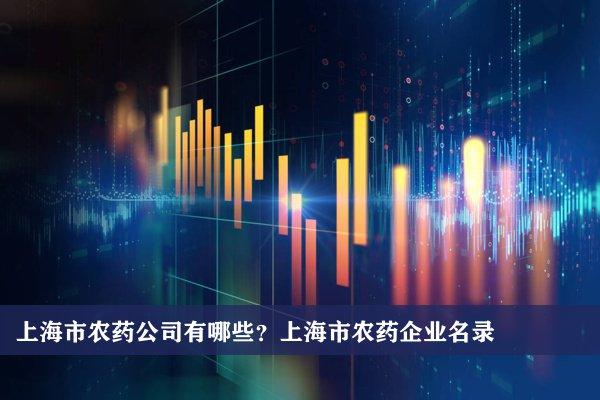 上海市農藥公司有哪些?上海農藥企業名錄