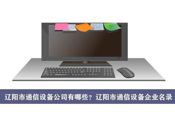 辽阳市通信设备公司有哪些?辽阳通信设备企业名录