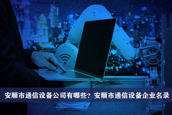 安顺市通信设备公司有哪些?安顺通信设备企业名录
