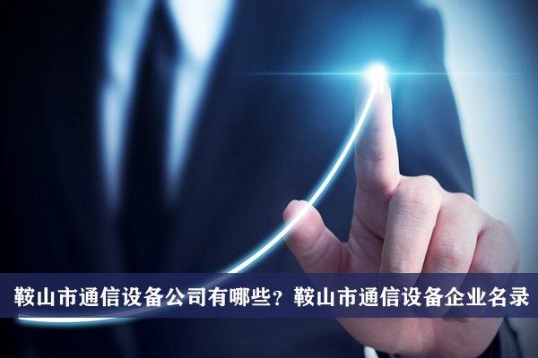 鞍山市通信设备公司有哪些?鞍山通信设备企业名录