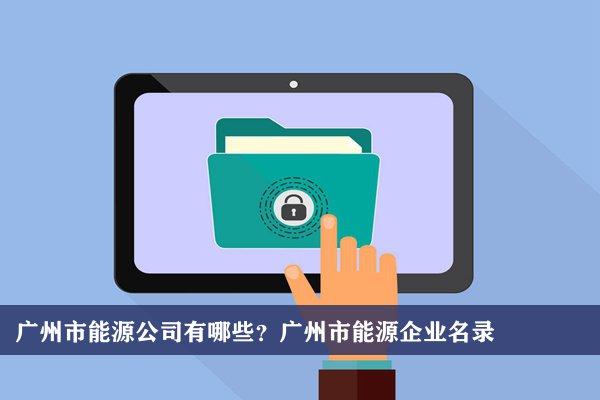 广州市能源公司有哪些?广州能源企业名录