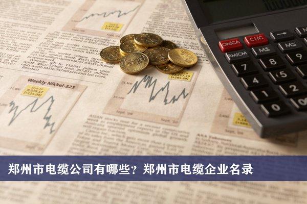 郑州市电缆公司有哪些?郑州电缆企业名录