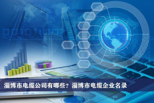 淄博市电缆公司有哪些?淄博电缆企业名录