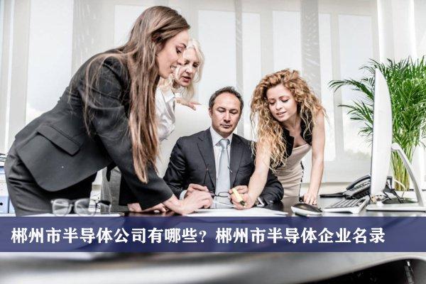 郴州市半导体公司有哪些?郴州半导体企业名录