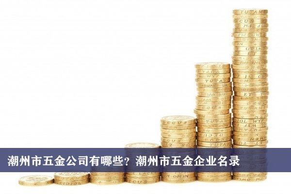 潮州市五金公司有哪些?潮州五金企业名录