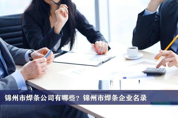锦州市焊条公司有哪些?锦州焊条企业名录