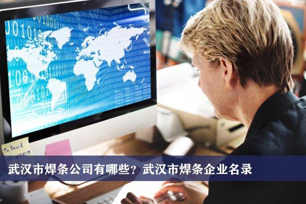 武汉市焊条公司有哪些?武汉焊条企业名录