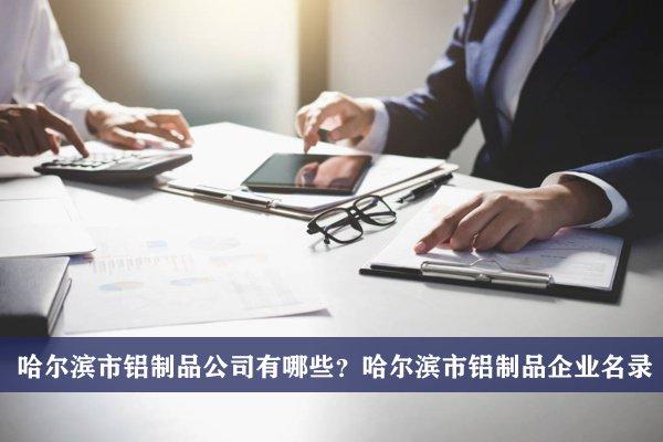 哈尔滨市铝制品公司有哪些?哈尔滨铝制品企业名录