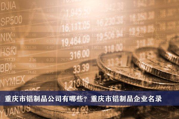 重庆市铝制品公司有哪些?重庆铝制品企业名录