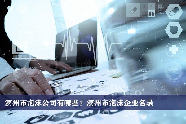 滨州市泡沫公司有哪些?滨州泡沫企业名录